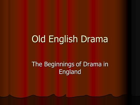 Old English Drama The Beginnings of Drama in England.