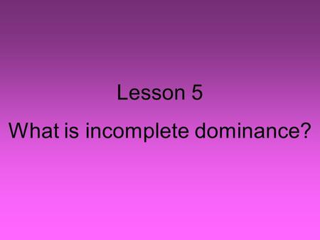 Lesson 5 What is incomplete dominance?. In most games, there is a stronger team and a weaker team. Usually, the stronger team wins. Some games end in.
