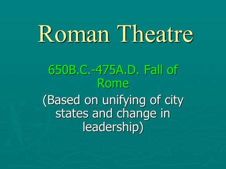 Roman Theatre 650B.C.-475A.D. Fall of Rome (Based on unifying of city states and change in leadership)