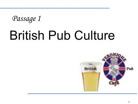 1 British Pub Culture Passage 1. 2 3 Chat watch football games drink beer.