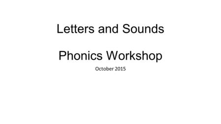 Letters and Sounds Phonics Workshop October 2015.