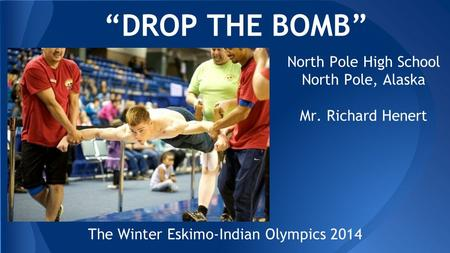 """DROP THE BOMB"" The Winter Eskimo-Indian Olympics 2014 North Pole High School North Pole, Alaska Mr. Richard Henert."