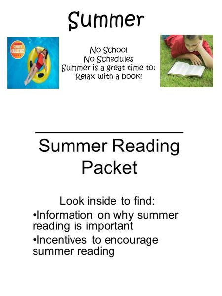 Summer Reading Packet Look inside to find: Information on why summer reading is important Incentives to encourage summer reading No School No Schedules.