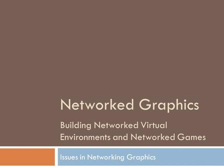 Networked Graphics Building Networked Virtual Environments and Networked Games Issues in Networking Graphics.