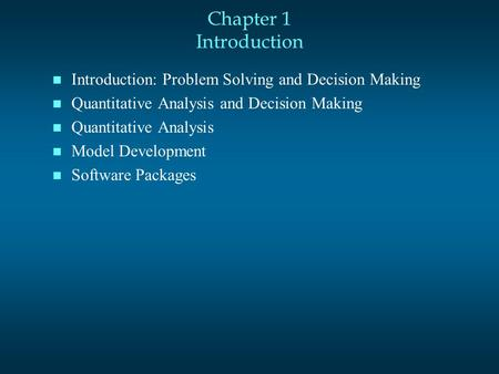 Chapter 1 Introduction n Introduction: Problem Solving and Decision Making n Quantitative Analysis and Decision Making n Quantitative Analysis n Model.