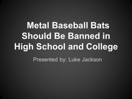 Metal Baseball Bats Should Be Banned in High School and College Presented by: Luke Jackson.