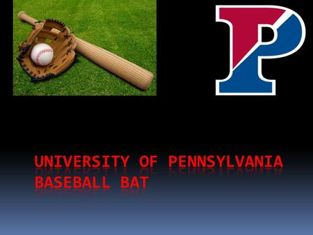 Topic:  The goal of my presentation is to convince the University of Pennsylvania to buy my type of bat.  I have researched and tested 3 different types.