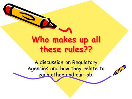 Who makes up all these rules?? A discussion on Regulatory Agencies and how they relate to each other and our lab.