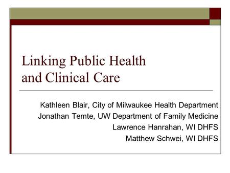 Linking Public Health and Clinical Care Kathleen Blair, City of Milwaukee Health Department Jonathan Temte, UW Department of Family Medicine Lawrence Hanrahan,