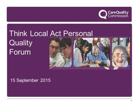 1 Think Local Act Personal Quality Forum 15 September 2015 1.
