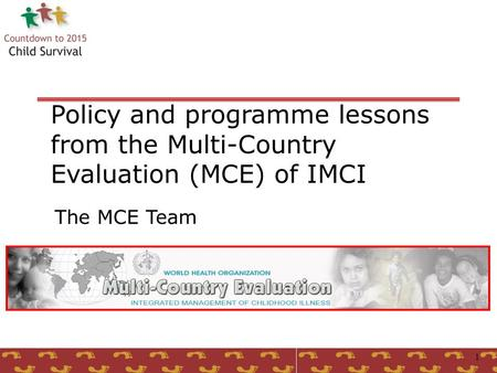 1 Policy and programme lessons from the Multi-Country Evaluation (MCE) of IMCI The MCE Team.