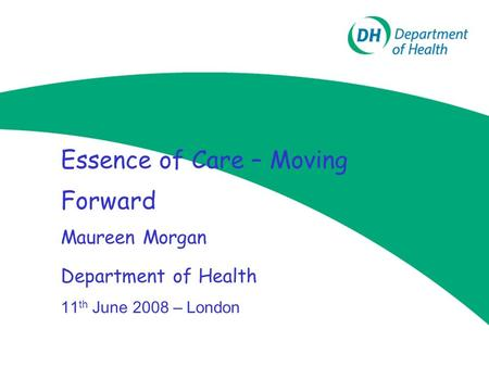 Essence of Care – Moving Forward Maureen Morgan Department of Health 11 th June 2008 – London.
