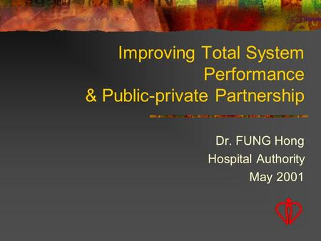 Improving Total System Performance & Public-private Partnership Dr. FUNG Hong Hospital Authority May 2001.