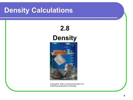 1 2.8 Density Density Calculations Copyright © 2005 by Pearson Education, Inc. Publishing as Benjamin Cummings.