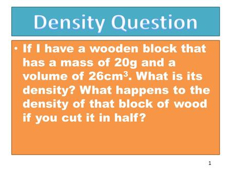 If I have a wooden block that has a mass of 20g and a volume of 26cm 3. What is its density? What happens to the density of that block of wood if you cut.