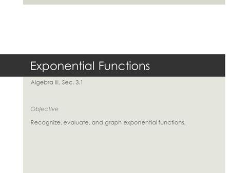 Exponential Functions Algebra III, Sec. 3.1 Objective Recognize, evaluate, and graph exponential functions.