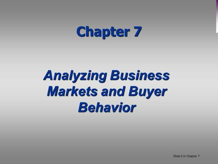 Slide 0 in Chapter 7 Chapter 7 Analyzing Business Markets and Buyer Behavior.