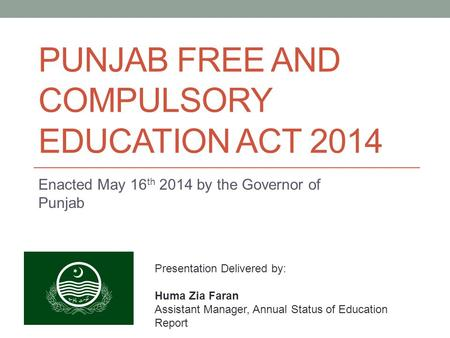 PUNJAB FREE AND COMPULSORY EDUCATION ACT 2014 Enacted May 16 th 2014 by the Governor of Punjab Presentation Delivered by: Huma Zia Faran Assistant Manager,