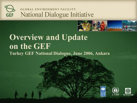 Overview and Update on the GEF Turkey GEF National Dialogue, June 2006, Ankara.