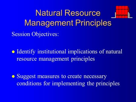 Natural Resource Management Principles Session Objectives: l Identify institutional implications of natural resource management principles l Suggest measures.