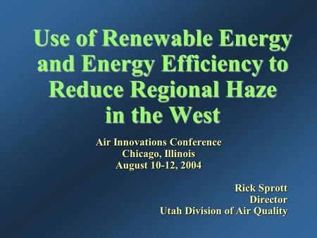 Use of Renewable Energy and Energy Efficiency to Reduce Regional Haze in the West Air Innovations Conference Chicago, Illinois August 10-12, 2004 Rick.