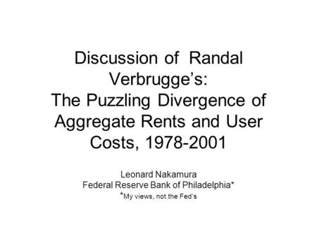 Discussion of Randal Verbrugge's: The Puzzling Divergence of Aggregate Rents and User Costs, 1978-2001 Leonard Nakamura Federal Reserve Bank of Philadelphia*