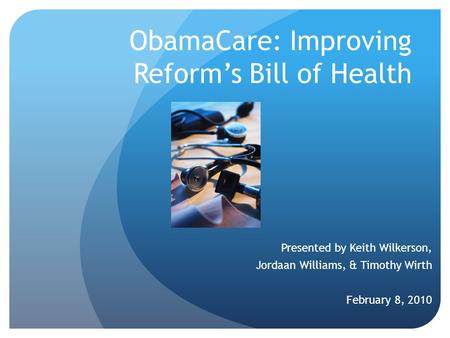 ObamaCare: Improving Reform's Bill of Health Presented by Keith Wilkerson, Jordaan Williams, & Timothy Wirth February 8, 2010.