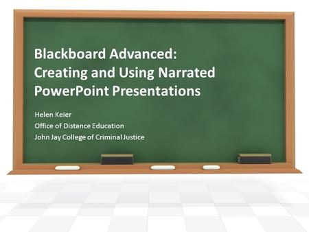Blackboard Advanced: Creating and Using Narrated PowerPoint Presentations Helen Keier Office of Distance Education John Jay College of Criminal Justice.