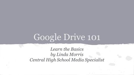 Google Drive 101 Learn the Basics by Linda Morris Central High School Media Specialist.