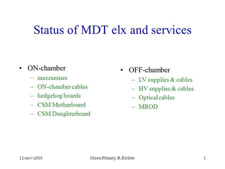 12-nov-2003Muon Plenary, R.Richter1 Status of MDT elx and services ON-chamber –mezzanines –ON-chamber cables –hedgehog boards –CSM Motherboard –CSM Daughterboard.