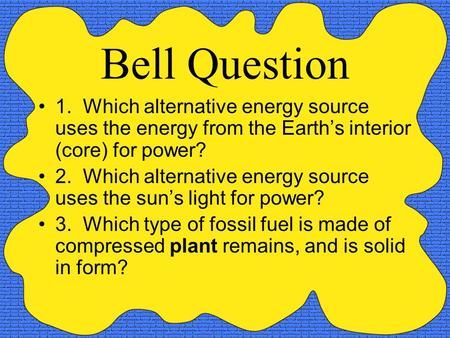 Bell Question 1. Which alternative energy source uses the energy from the Earth's interior (core) for power? 2. Which alternative energy source uses the.