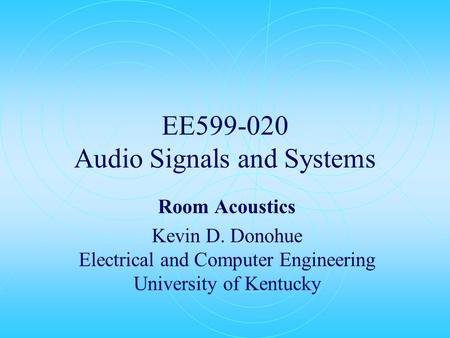 EE599-020 Audio Signals and Systems Room Acoustics Kevin D. Donohue Electrical and Computer Engineering University of Kentucky.
