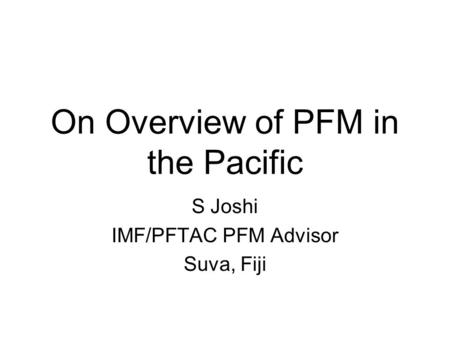 On Overview of PFM in the Pacific S Joshi IMF/PFTAC PFM Advisor Suva, Fiji.