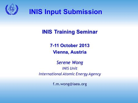 INIS Input Submission INIS Training Seminar 7-11 October 2013 Vienna, Austria Serene Wong INIS Unit International Atomic Energy Agency