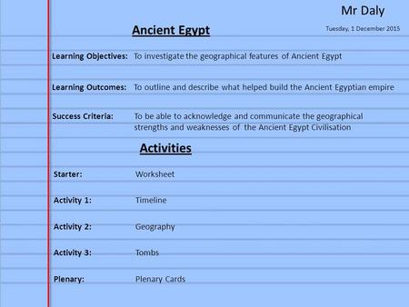 Tuesday, 1 December 2015 Mr Daly Ancient Egypt Learning Objectives: To investigate the geographical features of Ancient Egypt Activities Starter:Worksheet.