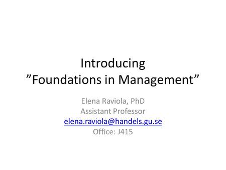 "Introducing ""Foundations in Management"" Elena Raviola, PhD Assistant Professor Office: J415."