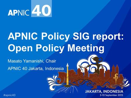APNIC Policy SIG report: Open Policy Meeting Masato Yamanishi, Chair APNIC 40 Jakarta, Indonesia.
