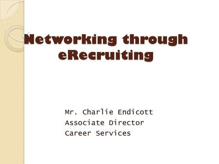 Networking through eRecruiting Mr. Charlie Endicott Associate Director Career Services.