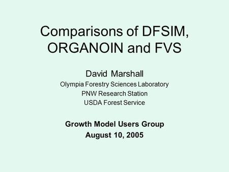 Comparisons of DFSIM, ORGANOIN and FVS David Marshall Olympia Forestry Sciences Laboratory PNW Research Station USDA Forest Service Growth Model Users.