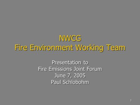 1 NWCG Fire Environment Working Team Presentation to Fire Emissions Joint Forum June 7, 2005 Paul Schlobohm.