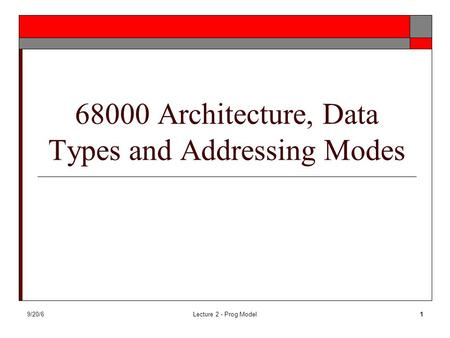9/20/6Lecture 2 - Prog Model1 68000 Architecture, Data Types and Addressing Modes.
