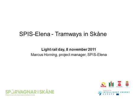 SPIS-Elena - Tramways in Skåne Light rail day, 8 november 2011 Marcus Horning, project manager, SPIS-Elena.