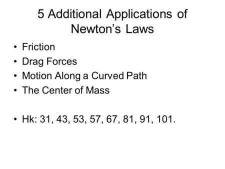 5 Additional Applications of Newton's Laws Friction Drag Forces Motion Along a Curved Path The Center of Mass Hk: 31, 43, 53, 57, 67, 81, 91, 101.