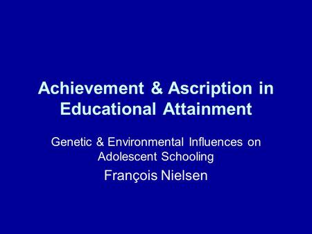 Achievement & Ascription in Educational Attainment Genetic & Environmental Influences on Adolescent Schooling François Nielsen.