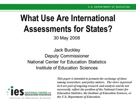 What Use Are International Assessments for States? 30 May 2008 Jack Buckley Deputy Commissioner National Center for Education Statistics Institute of Education.