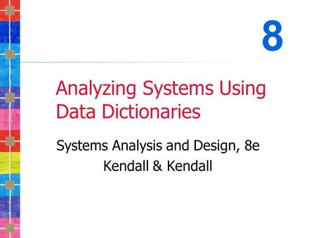 Analyzing Systems Using Data Dictionaries Systems Analysis and Design, 8e Kendall & Kendall 8.