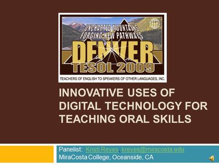 INNOVATIVE USES OF DIGITAL TECHNOLOGY FOR TEACHING ORAL SKILLS Panelist: Kristi Reyes,  MiraCosta.