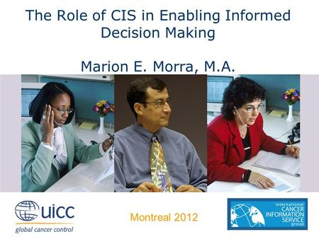 The Role of CIS in Enabling Informed Decision Making Marion E. Morra, M.A. Montreal 2012.