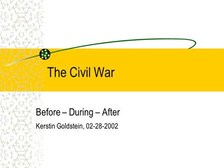 The Civil War Before – During – After Kerstin Goldstein, 02-28-2002.