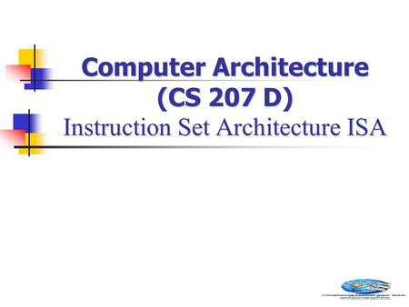 Computer Architecture (CS 207 D) Instruction Set Architecture ISA.